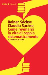 Libro Come rovinarsi la vita di coppia sistematicamente (e smettere di farlo) Rainer Sachse , Claudia Sachse