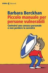 Piccolo manuale per persone vulnerabili. Costruirsi una corazza personale e non perdere la serenità - Barbara Berckhan - copertina
