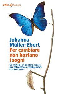Libro Per cambiare non bastano i sogni. Un metodo in quattro mosse per affrontare i cambiamenti con successo Johanna Müller-Ebert