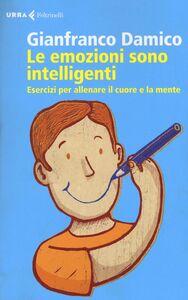 Libro Le emozioni sono intelligenti. Esercizi per allenare il cuore e la mente Gianfranco Damico
