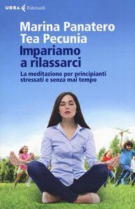 Libro Impariamo a rilassarci. La meditazione per principianti stressati e senza mai tempo Marina Panatero , Tea Pecunia