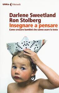 Insegnare a pensare. Come crescere bambini che sanno usare la testa - Darlene Sweetland,Ron Stolberg - copertina