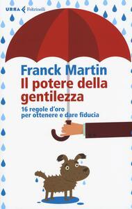 Il potere della gentilezza. 16 regole d'oro per ottenere e dare fiducia - Franck Martin - copertina