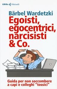 Egoisti, egocentrici, narcisisti & Co. Guida per non soccombere a capi e colleghi