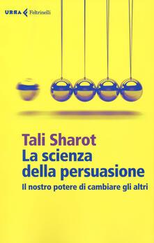 La scienza della persuasione. Il nostro potere di cambiare gli altri.pdf