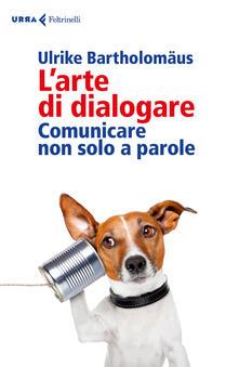 L' arte di dialogare. Comunicare non solo a parole - Ulrike Bartholomäus - copertina