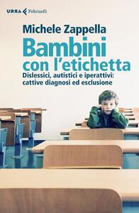 Libro Bambini con l'etichetta. Dislessici, autistici, iperattivi: cattive diagnosi ed esclusione Michele Zappella