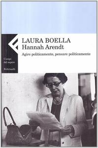 Hannah Arendt. Agire politicamente, pensare praticamente