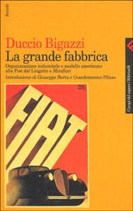 La grande fabbrica. Organizzazione industriale e modello americano alla Fiat dal Lingotto a Mirafiori