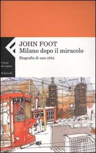Libro Milano dopo il miracolo. Biografia di una città John Foot