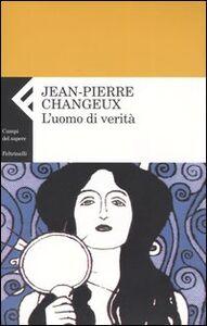 Foto Cover di L' uomo di verità, Libro di Jean-Pierre Changeux, edito da Feltrinelli
