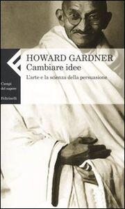Foto Cover di Cambiare idee. L'arte e la scienza della persuasione, Libro di Howard Gardner, edito da Feltrinelli