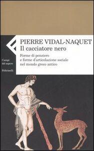 Libro Il cacciatore nero. Forme di pensiero e forme di articolazione sociale nel mondo greco antico Pierre Vidal-Naquet