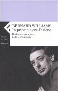 Libro In principio era l'azione. Realismo e moralismo nella teoria politica Bernard Williams