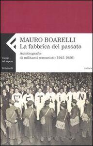 Libro La fabbrica del passato. Autobiografie di militanti comunisti 1945-1956 Mauro Boarelli