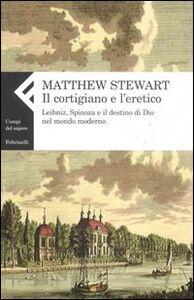 Foto Cover di Il cortigiano e l'eretico. Leibniz, Spinoza e il destino di Dio nel mondo moderno, Libro di Matthew Stewart, edito da Feltrinelli