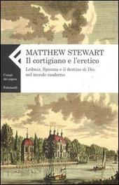 Il cortigiano e l'eretico. Leibniz, Spinoza e il destino di Dio nel mondo moderno
