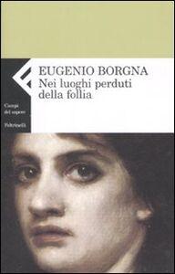 Libro Nei luoghi perduti della follia Eugenio Borgna