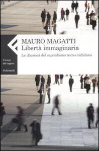 Libertà immaginaria. Le illusioni del capitalismo tecno-nichilista - Mauro Magatti - copertina