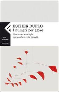 Foto Cover di I numeri per agire. Una nuova strategia per sconfiggere la povertà, Libro di Esther Duflo, edito da Feltrinelli