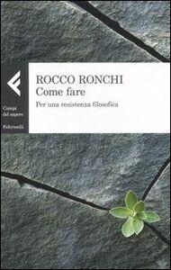Libro Come fare. Per una resistenza filosofica Rocco Ronchi
