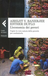 Foto Cover di L' economia dei poveri. Capire la vera natura della povertà per combatterla, Libro di Abhijit V. Banerjee,Esther Duflo, edito da Feltrinelli