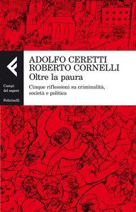 Libro Oltre la paura. Cinque riflessioni su criminalità, società e politica Adolfo Ceretti , Roberto Cornelli