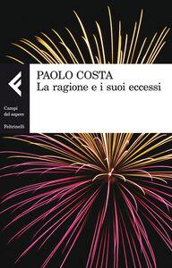 Libro La ragione e i suoi eccessi Paolo Costa