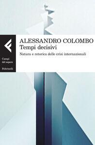 Foto Cover di Tempi decisivi. Natura e retorica delle crisi internazionali, Libro di Alessandro Colombo, edito da Feltrinelli