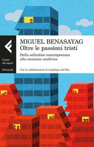 Libro Oltre le passioni tristi. Dalla solitudine contemporanea alla creazione condivisa Miguel Benasayag , Angélique Del Rey