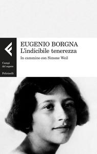 Libro L' indicibile tenerezza. In cammino con Simone Weil Eugenio Borgna