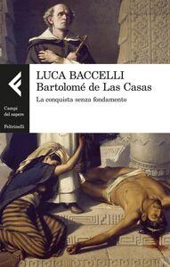 Libro Bartolomé de Las Casas. La conquista senza fondamento Luca Baccelli