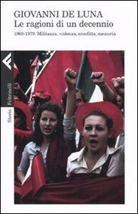 Foto Cover di Le ragioni di un decennio. 1969-1979. Militanza, violenza, sconfitta, memoria, Libro di Giovanni De Luna, edito da Feltrinelli