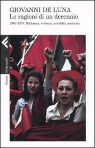 Libro Le ragioni di un decennio. 1969-1979. Militanza, violenza, sconfitta, memoria Giovanni De Luna