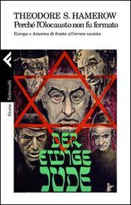 Foto Cover di Perché l'olocausto non fu fermato. Europa a America di fronte all'orrore nazista, Libro di Theodore S. Hamerow, edito da Feltrinelli