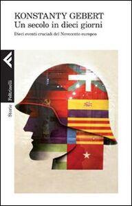 Foto Cover di Un secolo in dieci giorni. Dieci eventi memorabili del Novecento europeo, Libro di Konstanty Gebert, edito da Feltrinelli