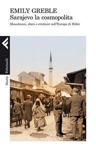 Foto Cover di Sarajevo la cosmopolita. Musulmani, ebrei e cristiani nell'Europa di Hitler, Libro di Emily Greble, edito da Feltrinelli
