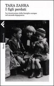 Libro I figli perduti. La ricostruzione delle famiglie europee nel secondo dopoguerra Tara Zahra