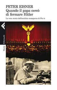 Libro Quando il papa cercò di fermare Hitler. La vera storia dell'enciclica scomparsa di Pio XI Peter Eisner