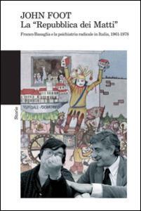 La «Repubblica dei matti». Franco Basaglia e la psichiatria radicale in Italia, 1961-1978 - John Foot - copertina
