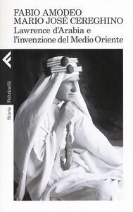 Lawrence d'Arabia e l'invenzione del Medio Oriente - Fabio Amodeo,Mario Josè Cereghino - copertina