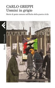 Foto Cover di Uomini in grigio. Storie di gente comune nell'Italia della guerra civile, Libro di Carlo Greppi, edito da Feltrinelli