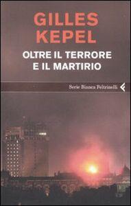 Foto Cover di Oltre il terrore e il martirio, Libro di Gilles Kepel, edito da Feltrinelli