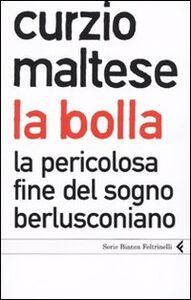 Libro La bolla. La pericolosa fine del sogno berlusconiano Curzio Maltese