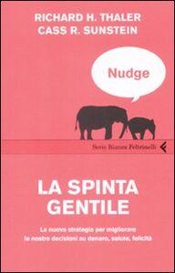 Libro Nudge. La spinta gentile. La nuova strategia per migliorare le nostre decisioni su denaro, salute, felicità Richard H. Thaler , Cass R. Sunstein