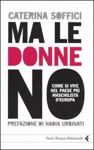 Libro Ma le donne no. Come si vive nel Paese più maschilista d'Europa Caterina Soffici