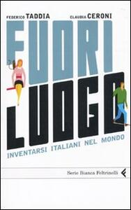 Fuori luogo. Inventarsi italiani nel mondo - Federico Taddia,Claudia Ceroni - copertina