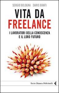 Foto Cover di Vita da freelance. I lavoratori della conoscenza e il loro futuro, Libro di Dario Banfi,Sergio Bologna, edito da Feltrinelli