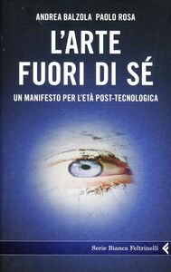 Libro L' arte fuori di sé. Un manifesto per l'età post-tecnologica Andrea Balzola , Paolo Rosa
