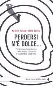 Libro Perdersi m'è dolce... Piccolo manuale per perdere l'orientamento e imparare a vagabondare senza meta Kathrin Passig , Aleks Scholz